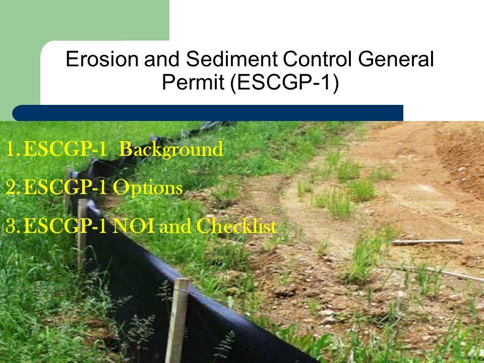 Erosion and Sediment Control General Permit (ESCGP-1) 1.ESCGP-1 Background 2.ESCGP-1 Options 3.ESCGP-1 NOI and Checklist