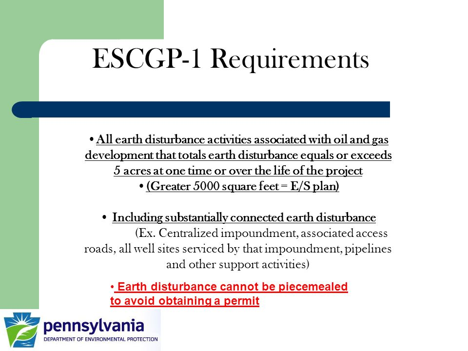 ESCGP-1 Requirements All earth disturbance activities associated with oil and gas development that totals earth disturbance equals or exceeds 5 acres