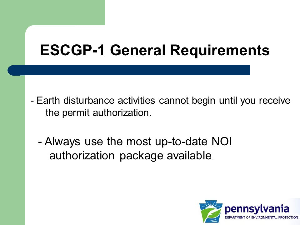ESCGP-1 General Requirements - Earth disturbance activities cannot begin until you receive the permit authorization. - Always use the most up-to-date