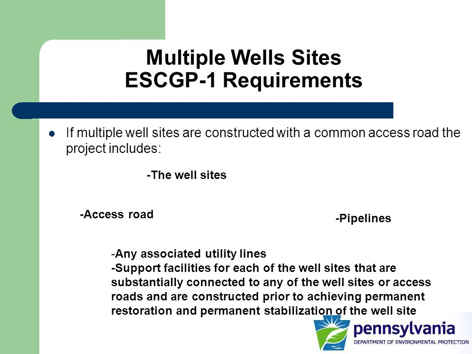 Multiple Wells Sites ESCGP-1 Requirements If multiple well sites are constructed with a common access road the project includes: -The well sites -Pipe