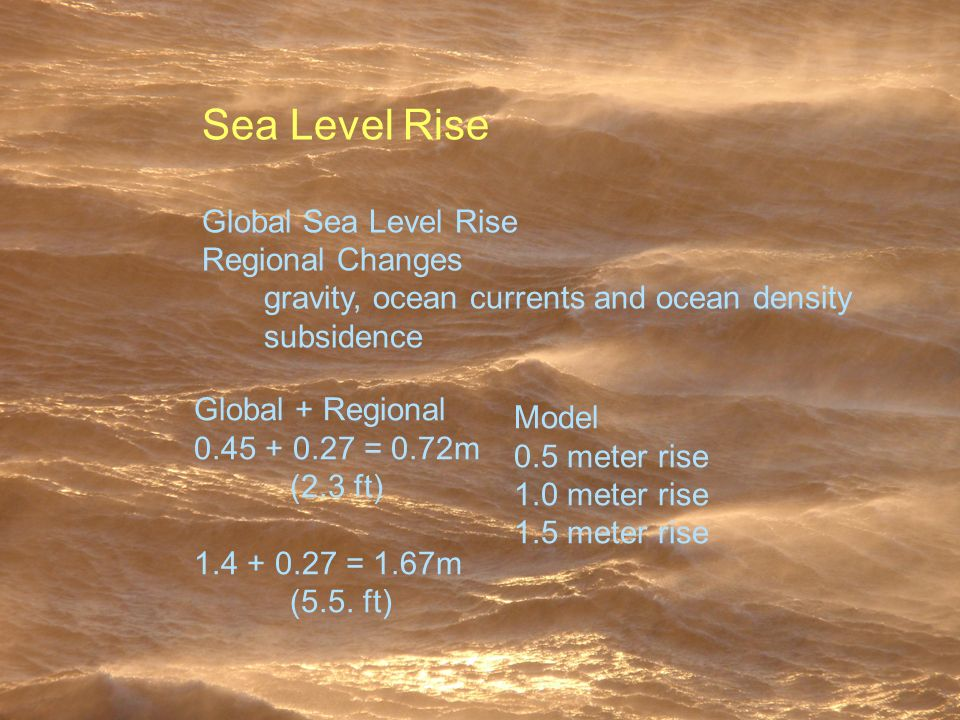 Sea Level Rise Global Sea Level Rise Regional Changes gravity, ocean currents and ocean density subsidence Model 0.5 meter rise 1.0 meter rise 1.5 meter rise Global + Regional 0.45 + 0.27 = 0.72m (2.3 ft) 1.4 + 0.27 = 1.67m (5.5.