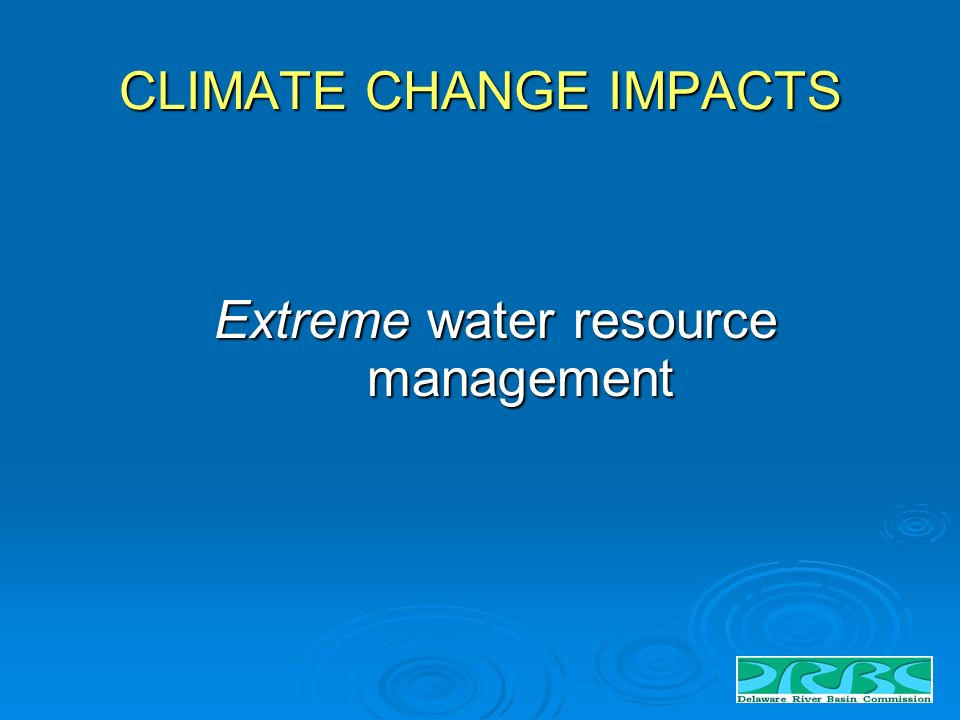 CLIMATE CHANGE IMPACTS Extreme water resource management