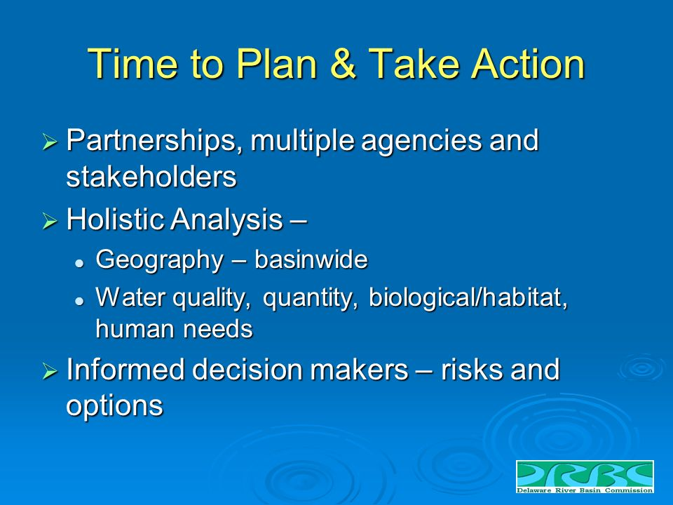 Time to Plan & Take Action Partnerships, multiple agencies and stakeholders Partnerships, multiple agencies and stakeholders Holistic Analysis – Holistic Analysis – Geography – basinwide Geography – basinwide Water quality, quantity, biological/habitat, human needs Water quality, quantity, biological/habitat, human needs Informed decision makers – risks and options Informed decision makers – risks and options
