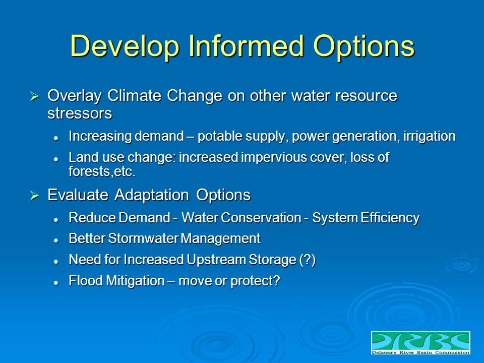 Develop Informed Options Overlay Climate Change on other water resource stressors Overlay Climate Change on other water resource stressors Increasing demand – potable supply, power generation, irrigation Increasing demand – potable supply, power generation, irrigation Land use change: increased impervious cover, loss of forests,etc.