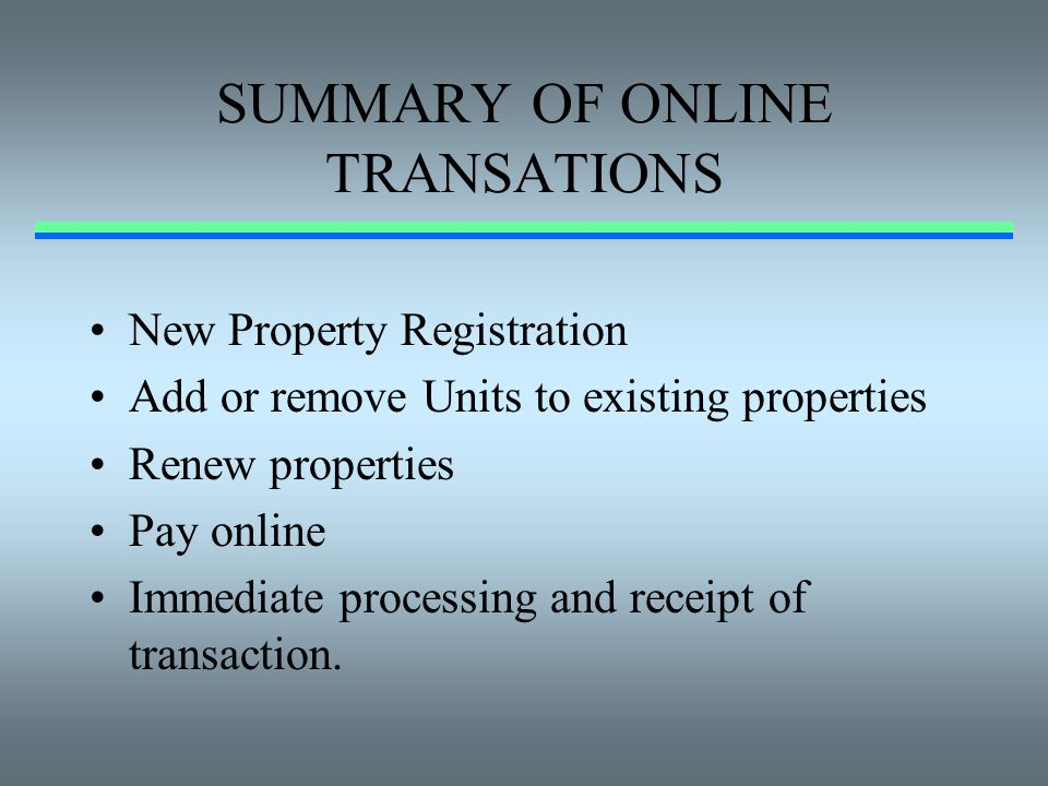 SUMMARY OF ONLINE TRANSATIONS New Property Registration Add or remove Units to existing properties Renew properties Pay online Immediate processing an