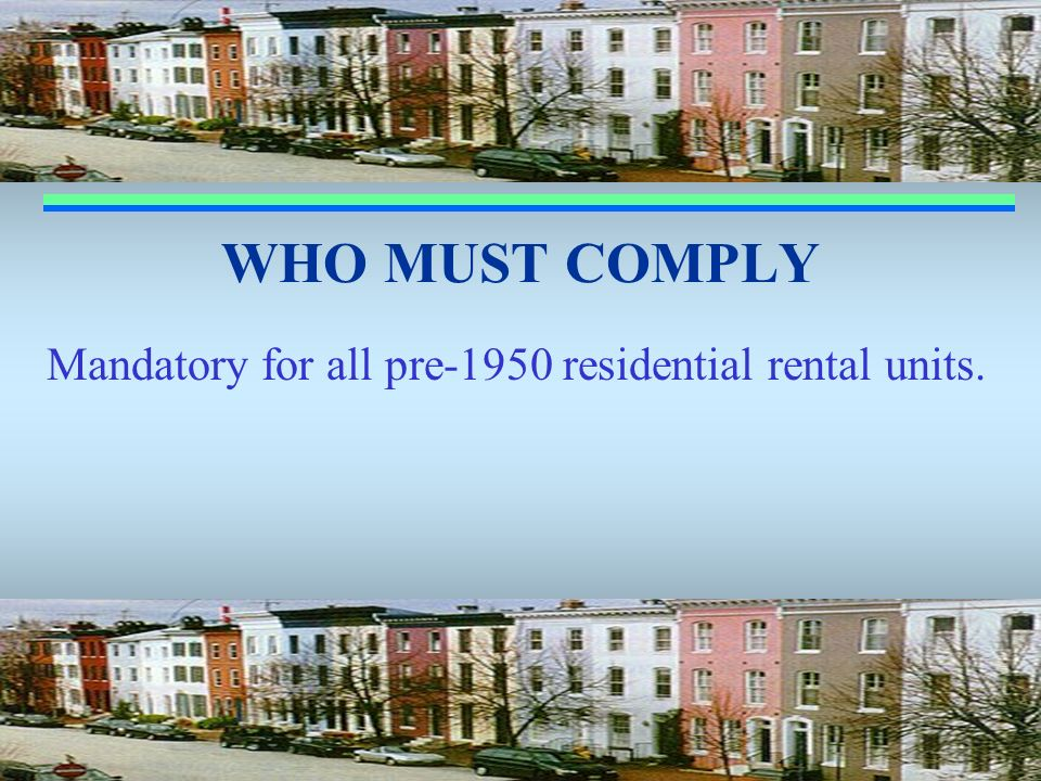 WHO MUST COMPLY Mandatory for all pre-1950 residential rental units.