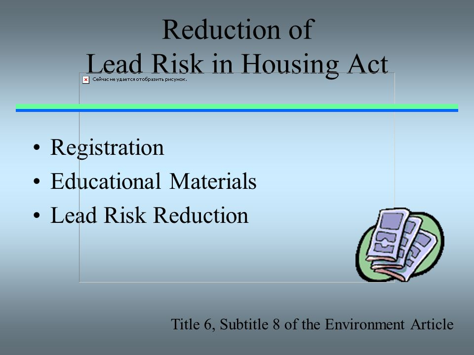 Reduction of Lead Risk in Housing Act Registration Educational Materials Lead Risk Reduction Title 6, Subtitle 8 of the Environment Article