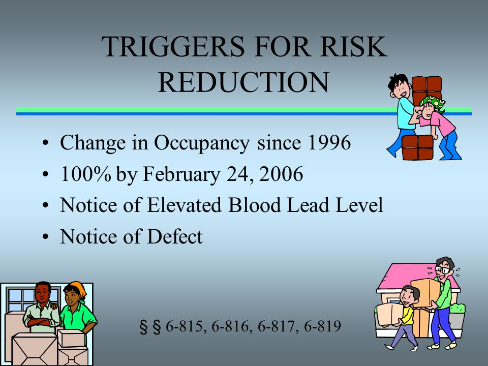 TRIGGERS FOR RISK REDUCTION Change in Occupancy since 1996 100% by February 24, 2006 Notice of Elevated Blood Lead Level Notice of Defect § § 6-815, 6