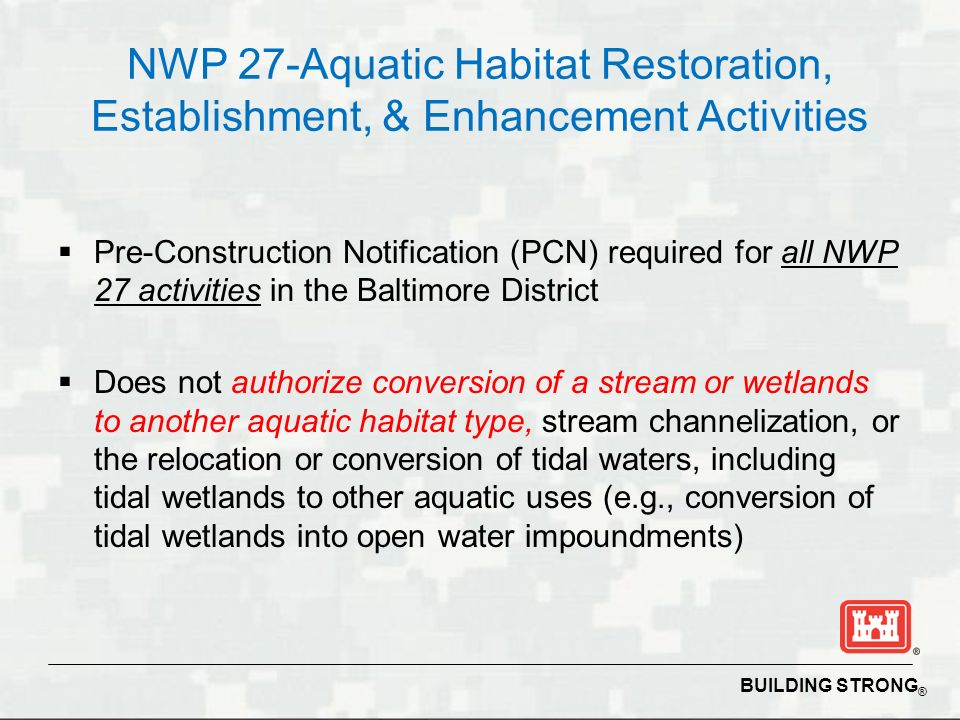 BUILDING STRONG ® NWP 27-Aquatic Habitat Restoration, Establishment, & Enhancement Activities Pre-Construction Notification (PCN) required for all NWP 27 activities in the Baltimore District Does not authorize conversion of a stream or wetlands to another aquatic habitat type, stream channelization, or the relocation or conversion of tidal waters, including tidal wetlands to other aquatic uses (e.g., conversion of tidal wetlands into open water impoundments)