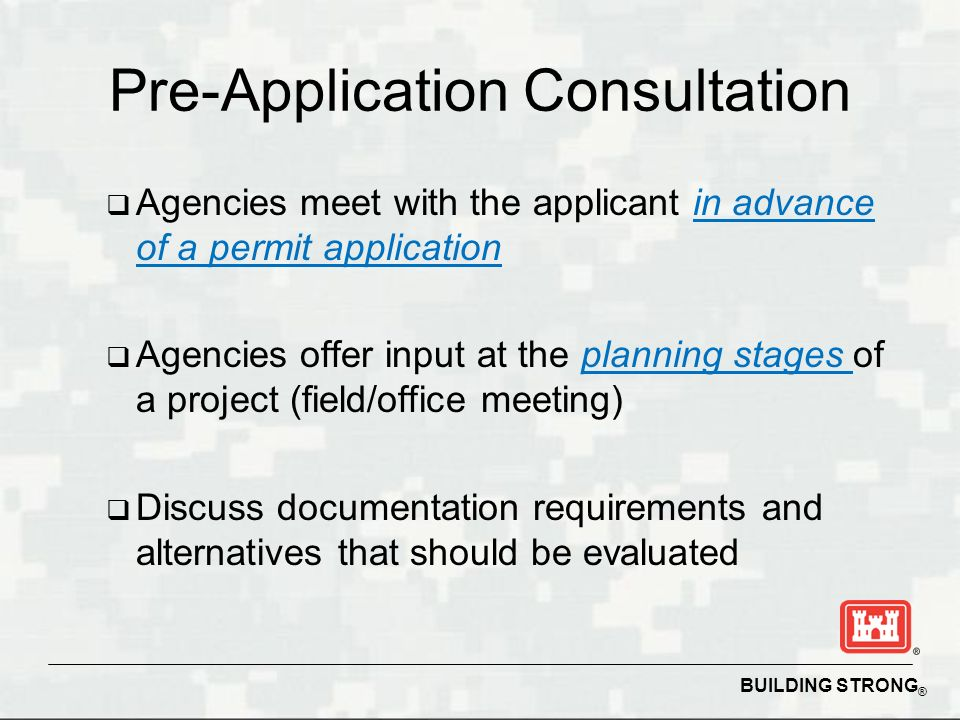 BUILDING STRONG ® Pre-Application Consultation Agencies meet with the applicant in advance of a permit application Agencies offer input at the planning stages of a project (field/office meeting) Discuss documentation requirements and alternatives that should be evaluated