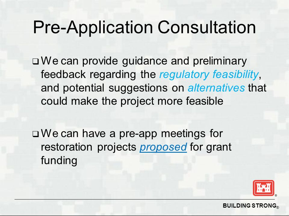 BUILDING STRONG ® Pre-Application Consultation We can provide guidance and preliminary feedback regarding the regulatory feasibility, and potential suggestions on alternatives that could make the project more feasible We can have a pre-app meetings for restoration projects proposed for grant funding