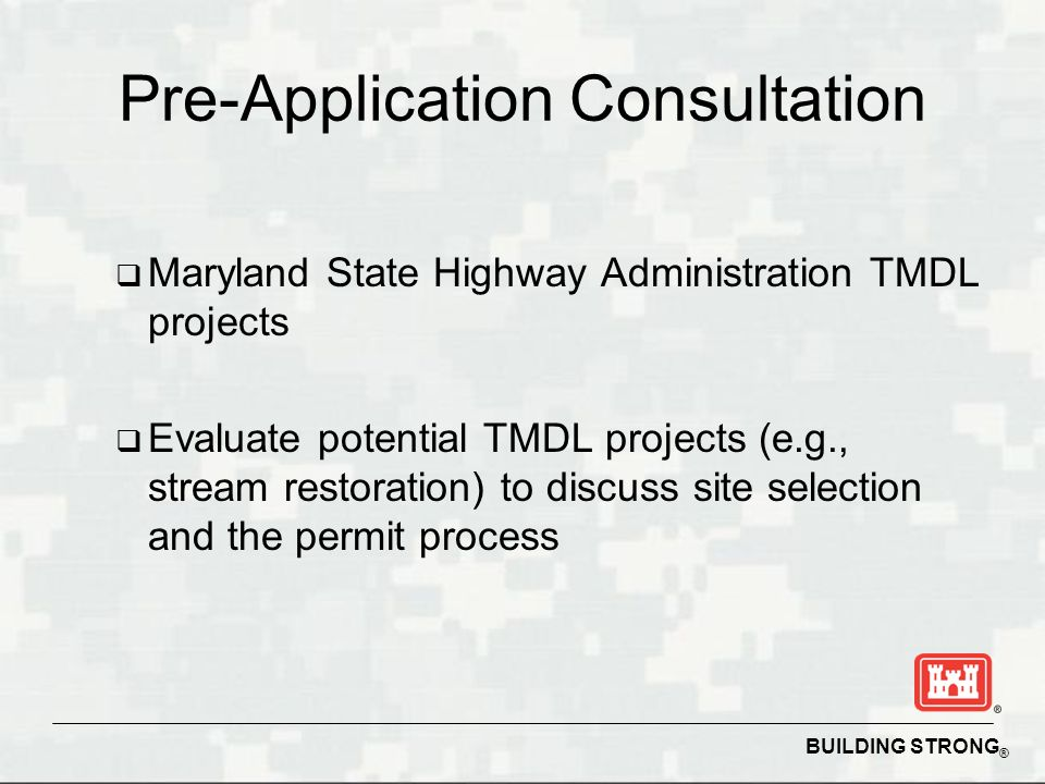 BUILDING STRONG ® Pre-Application Consultation Maryland State Highway Administration TMDL projects Evaluate potential TMDL projects (e.g., stream restoration) to discuss site selection and the permit process