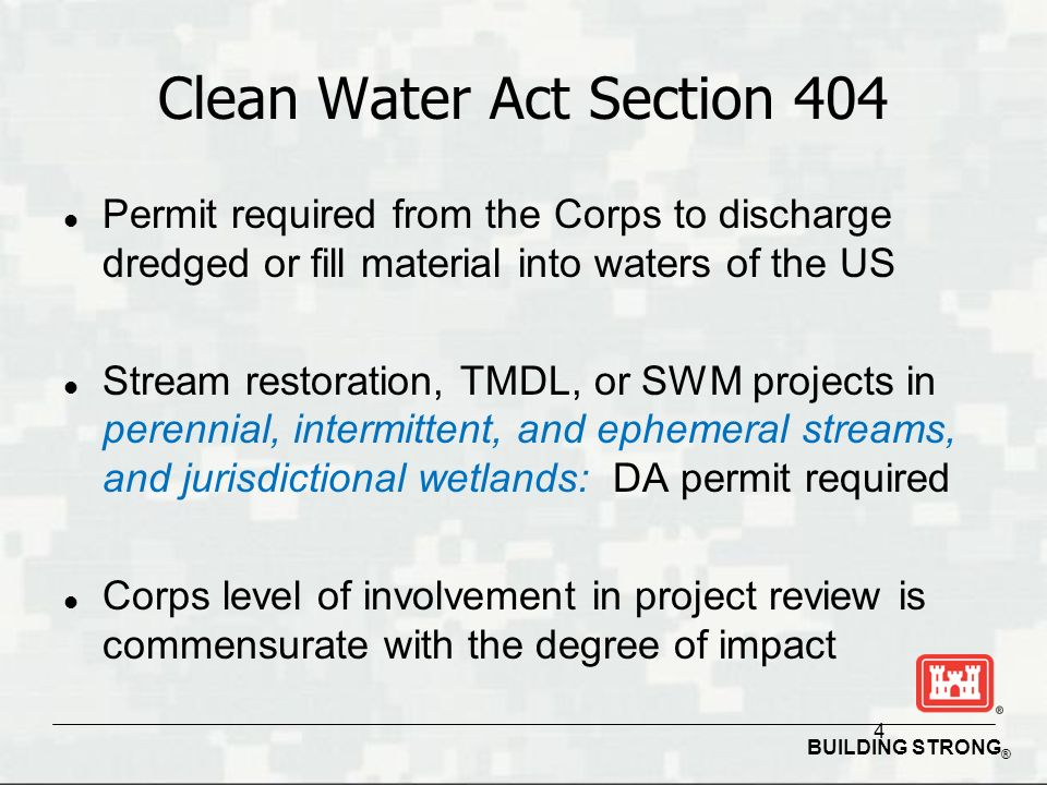 BUILDING STRONG ® 4 Clean Water Act Section 404 l Permit required from the Corps to discharge dredged or fill material into waters of the US l Stream restoration, TMDL, or SWM projects in perennial, intermittent, and ephemeral streams, and jurisdictional wetlands: DA permit required l Corps level of involvement in project review is commensurate with the degree of impact
