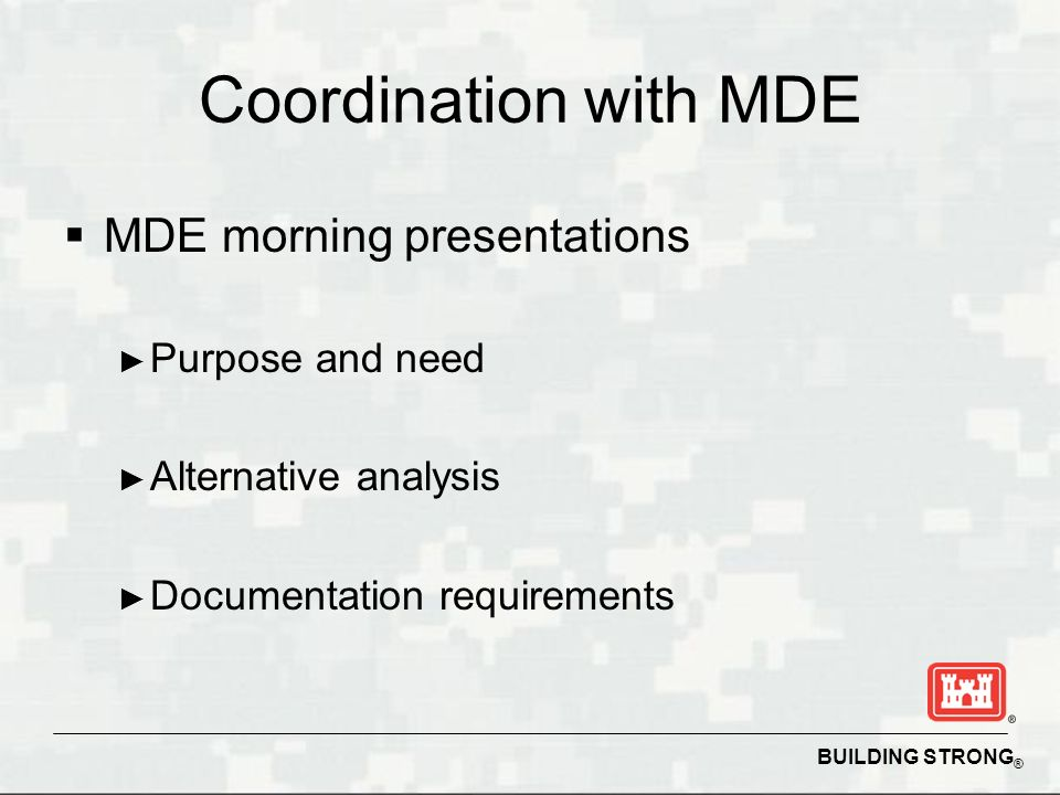 BUILDING STRONG ® Coordination with MDE MDE morning presentations Purpose and need Alternative analysis Documentation requirements