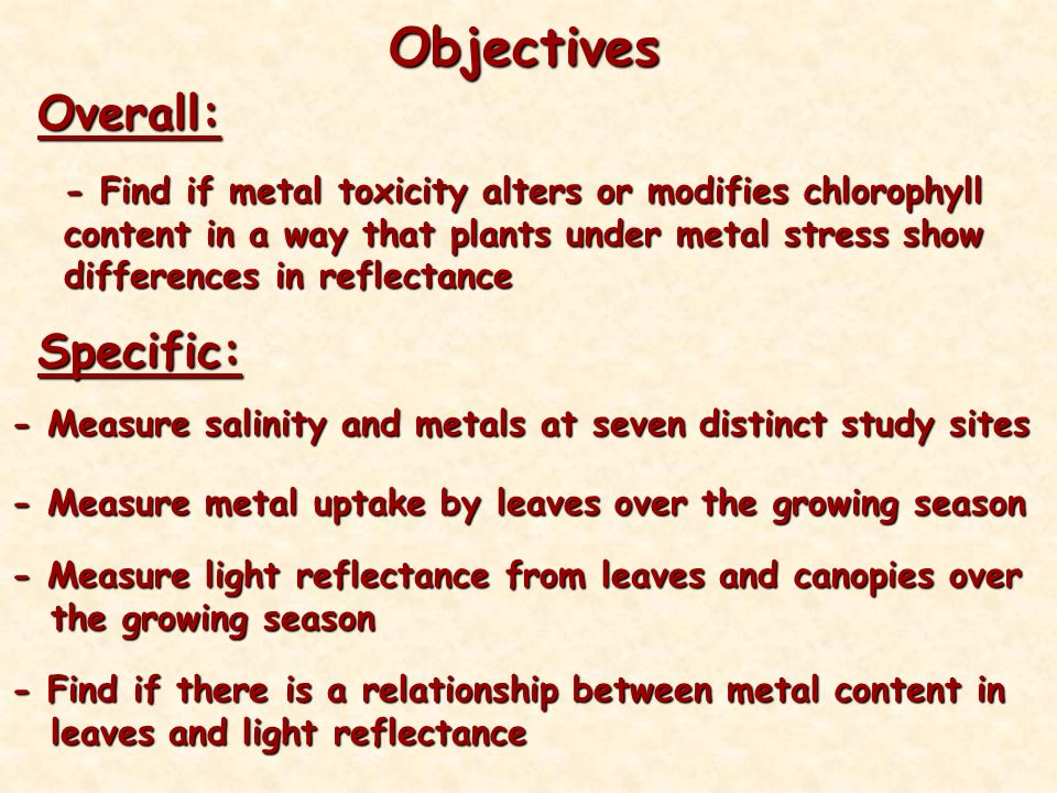 Objectives Overall: - Find if metal toxicity alters or modifies chlorophyll content in a way that plants under metal stress show differences in reflectance Specific: - Measure salinity and metals at seven distinct study sites - Measure metal uptake by leaves over the growing season - Measure light reflectance from leaves and canopies over the growing season - Find if there is a relationship between metal content in leaves and light reflectance
