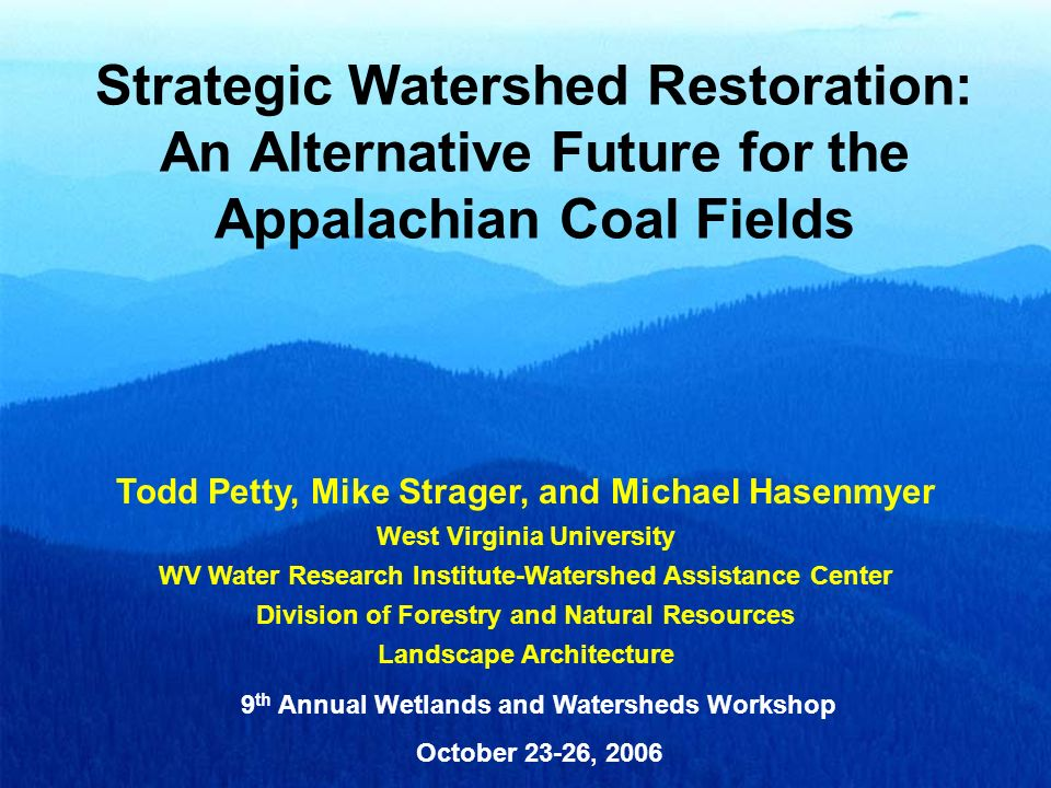 Strategic Watershed Restoration: An Alternative Future for the Appalachian Coal Fields Todd Petty, Mike Strager, and Michael Hasenmyer West Virginia U