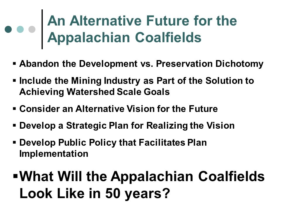 An Alternative Future for the Appalachian Coalfields Abandon the Development vs. Preservation Dichotomy Include the Mining Industry as Part of the Sol