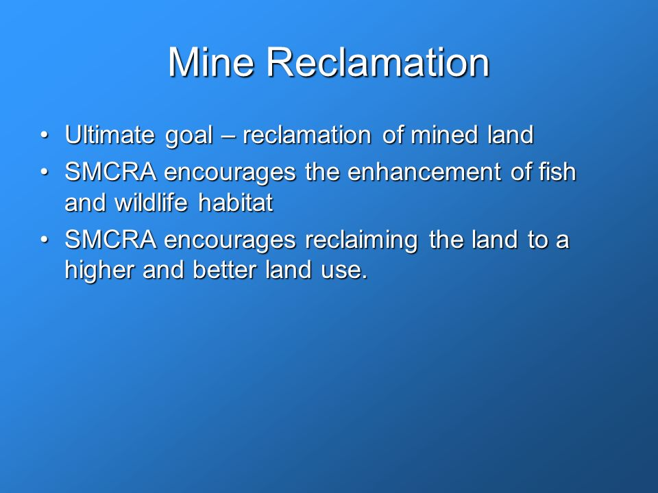 Mine Reclamation Ultimate goal – reclamation of mined landUltimate goal – reclamation of mined land SMCRA encourages the enhancement of fish and wildlife habitatSMCRA encourages the enhancement of fish and wildlife habitat SMCRA encourages reclaiming the land to a higher and better land use.SMCRA encourages reclaiming the land to a higher and better land use.