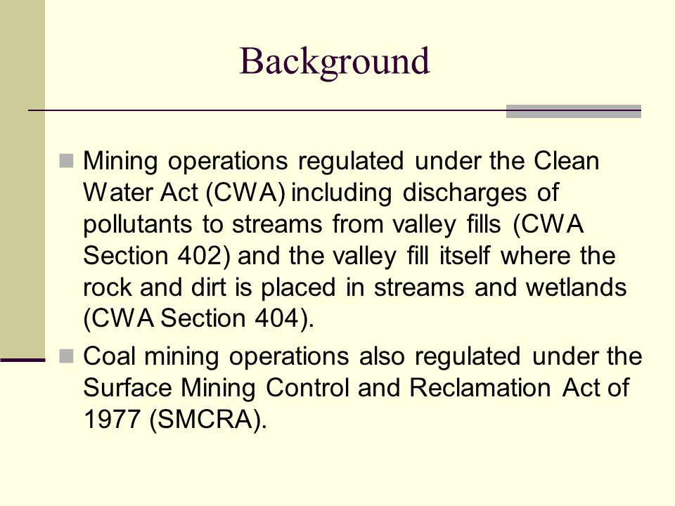 Background Mining operations regulated under the Clean Water Act (CWA) including discharges of pollutants to streams from valley fills (CWA Section 402) and the valley fill itself where the rock and dirt is placed in streams and wetlands (CWA Section 404).