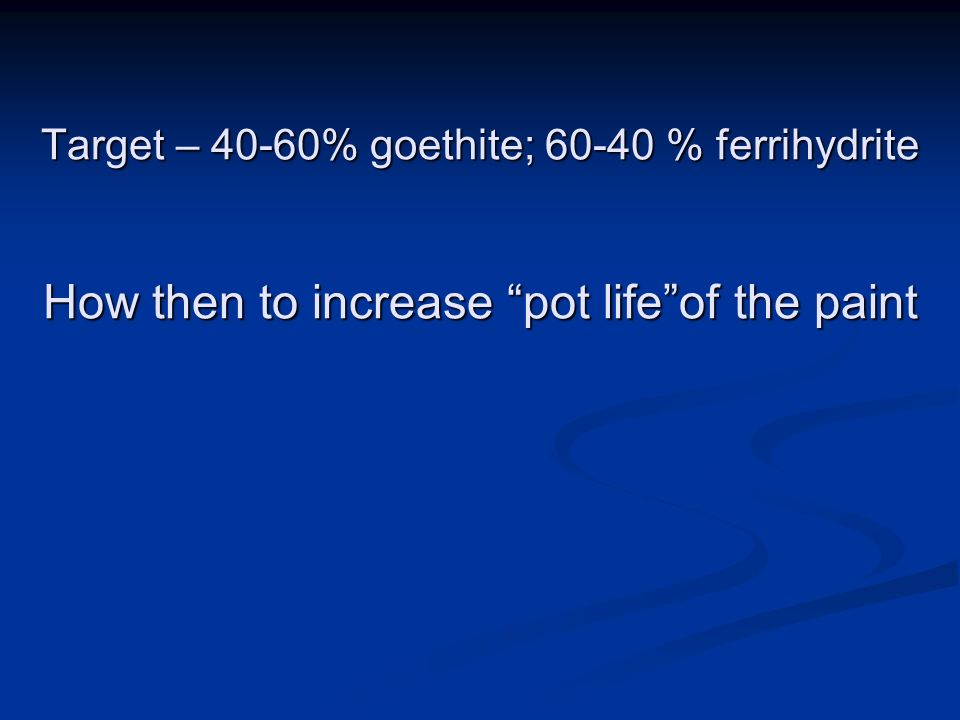 Target – 40-60% goethite; 60-40 % ferrihydrite How then to increase pot lifeof the paint