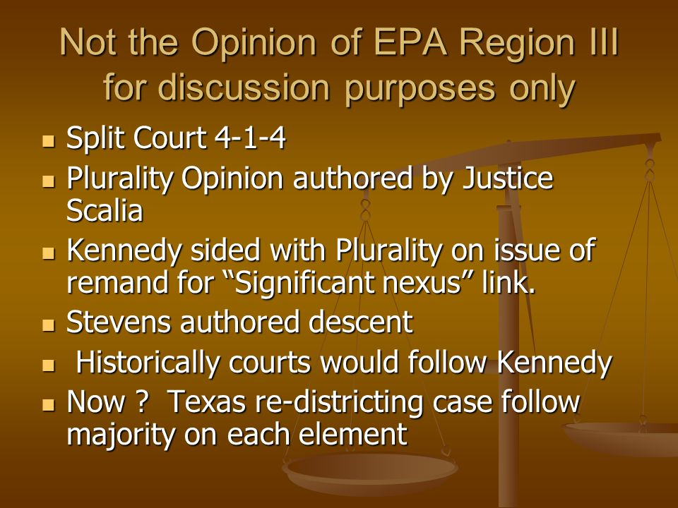 Not the Opinion of EPA Region III for discussion purposes only Split Court 4-1-4 Split Court 4-1-4 Plurality Opinion authored by Justice Scalia Plurality Opinion authored by Justice Scalia Kennedy sided with Plurality on issue of remand for Significant nexus link.