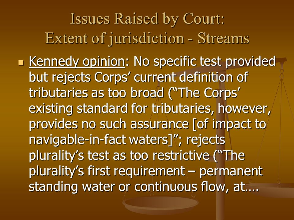 Issues Raised by Court: Extent of jurisdiction - Streams Kennedy opinion: No specific test provided but rejects Corps current definition of tributaries as too broad (The Corps existing standard for tributaries, however, provides no such assurance [of impact to navigable-in-fact waters]; rejects pluralitys test as too restrictive (The pluralitys first requirement – permanent standing water or continuous flow, at….