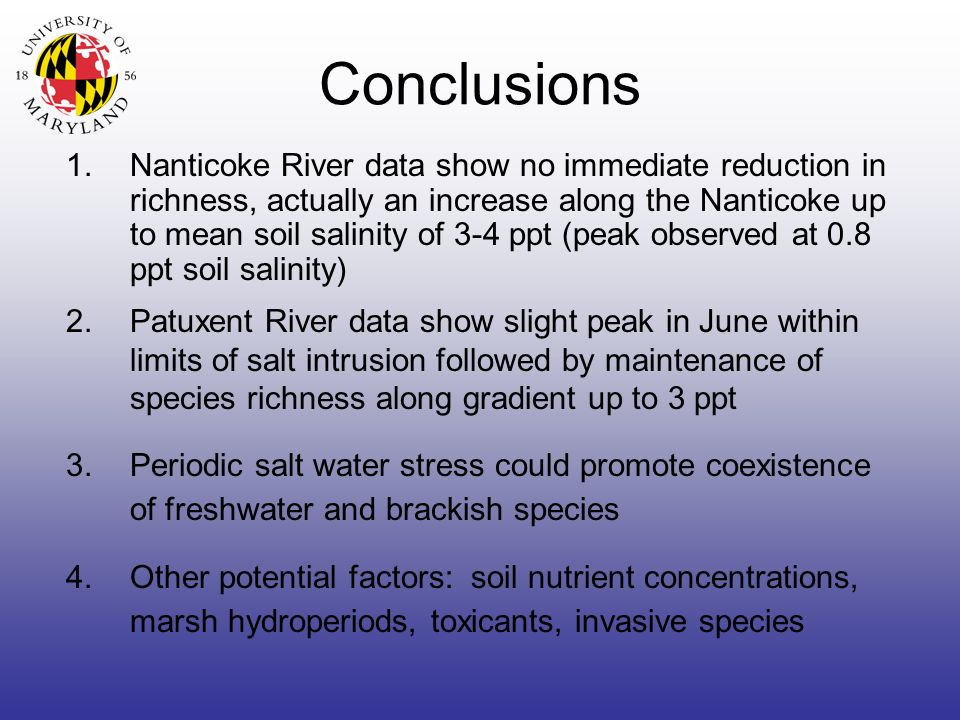 Conclusions 1.Nanticoke River data show no immediate reduction in richness, actually an increase along the Nanticoke up to mean soil salinity of 3-4 ppt (peak observed at 0.8 ppt soil salinity) 3.Periodic salt water stress could promote coexistence of freshwater and brackish species 4.Other potential factors: soil nutrient concentrations, marsh hydroperiods, toxicants, invasive species 2.Patuxent River data show slight peak in June within limits of salt intrusion followed by maintenance of species richness along gradient up to 3 ppt