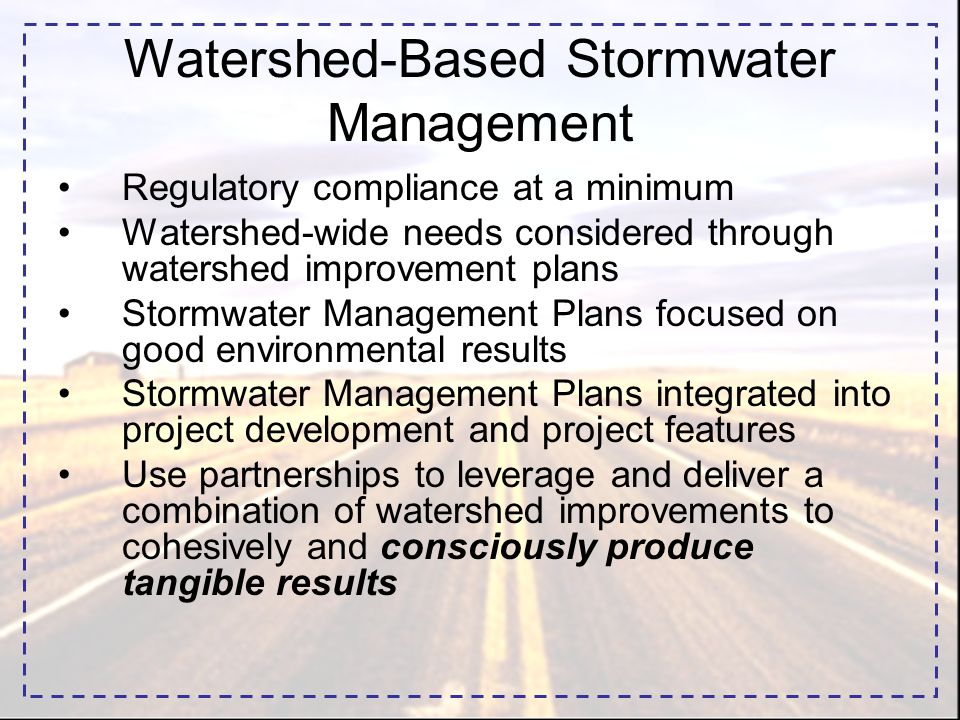 Regulatory compliance at a minimum Watershed-wide needs considered through watershed improvement plans Stormwater Management Plans focused on good environmental results Stormwater Management Plans integrated into project development and project features Use partnerships to leverage and deliver a combination of watershed improvements to cohesively and consciously produce tangible results