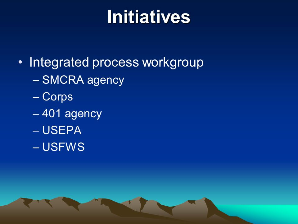 Initiatives Integrated process workgroup –SMCRA agency –Corps –401 agency –USEPA –USFWS