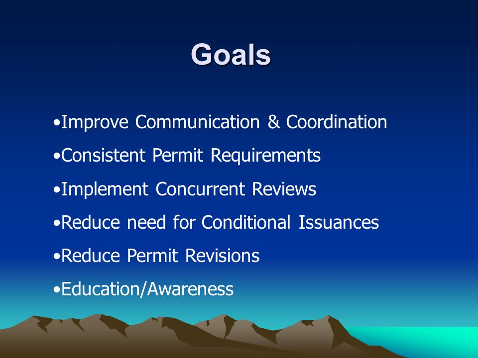 Improve Communication & Coordination Consistent Permit Requirements Implement Concurrent Reviews Reduce need for Conditional Issuances Reduce Permit Revisions Education/Awareness Goals