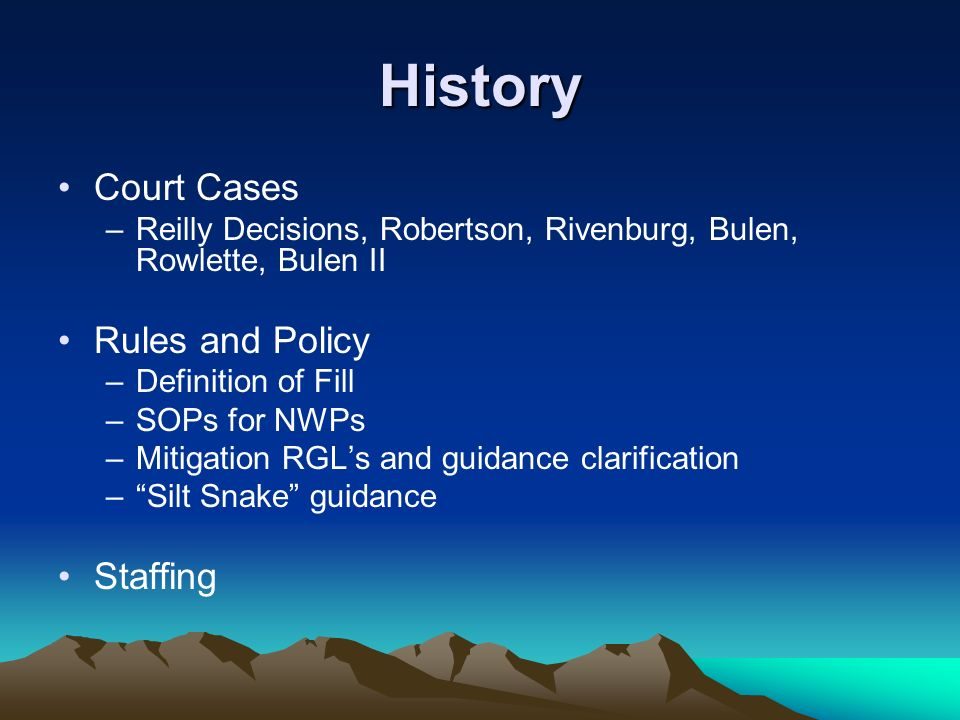 History Court Cases –Reilly Decisions, Robertson, Rivenburg, Bulen, Rowlette, Bulen II Rules and Policy –Definition of Fill –SOPs for NWPs –Mitigation RGLs and guidance clarification –Silt Snake guidance Staffing