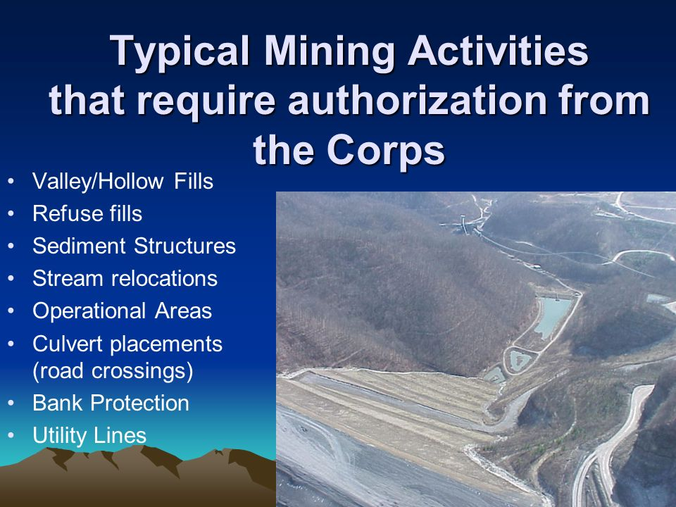 Typical Mining Activities that require authorization from the Corps Valley/Hollow Fills Refuse fills Sediment Structures Stream relocations Operational Areas Culvert placements (road crossings) Bank Protection Utility Lines