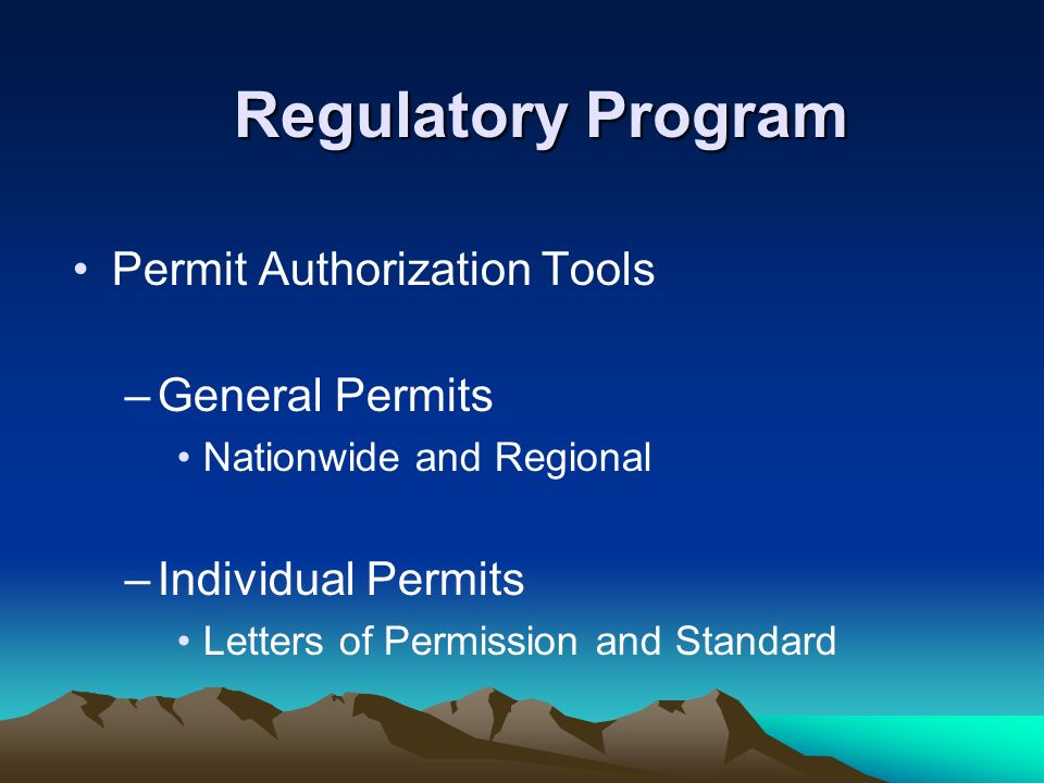 Regulatory Program Permit Authorization Tools –General Permits Nationwide and Regional –Individual Permits Letters of Permission and Standard