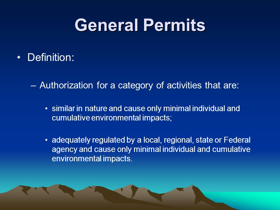General Permits Definition: –Authorization for a category of activities that are: similar in nature and cause only minimal individual and cumulative environmental impacts; adequately regulated by a local, regional, state or Federal agency and cause only minimal individual and cumulative environmental impacts.
