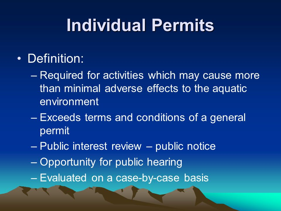 Individual Permits Definition: –Required for activities which may cause more than minimal adverse effects to the aquatic environment –Exceeds terms an