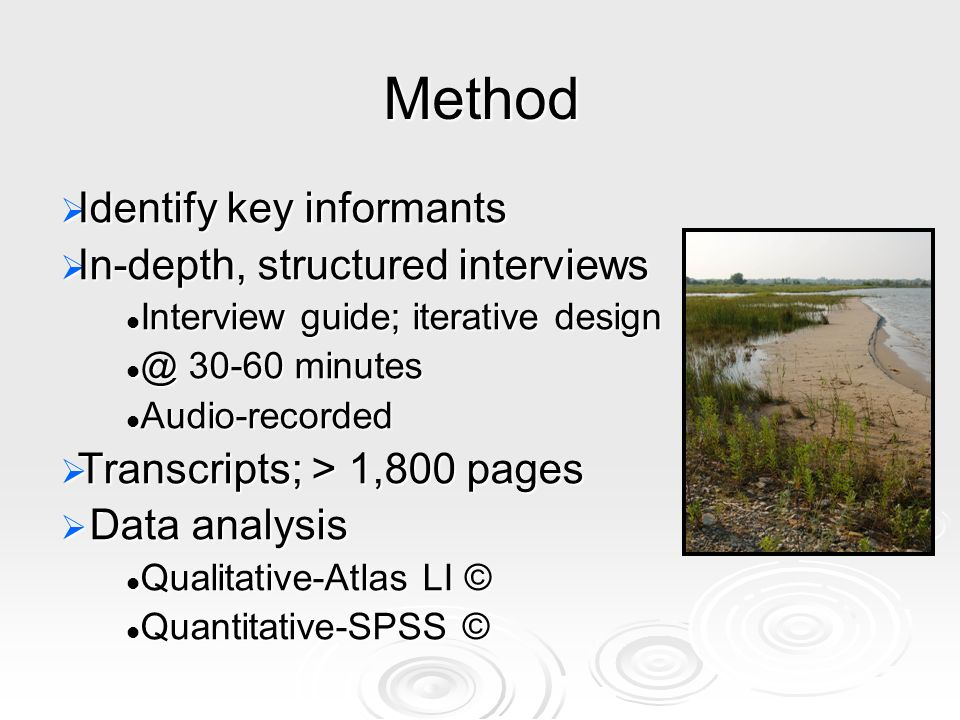 Method Identify key informants Identify key informants In-depth, structured interviews In-depth, structured interviews Interview guide; iterative design Interview guide; iterative design @ 30-60 minutes @ 30-60 minutes Audio-recorded Audio-recorded Transcripts; > 1,800 pages Transcripts; > 1,800 pages Data analysis Data analysis Qualitative-Atlas LI © Qualitative-Atlas LI © Quantitative-SPSS © Quantitative-SPSS ©