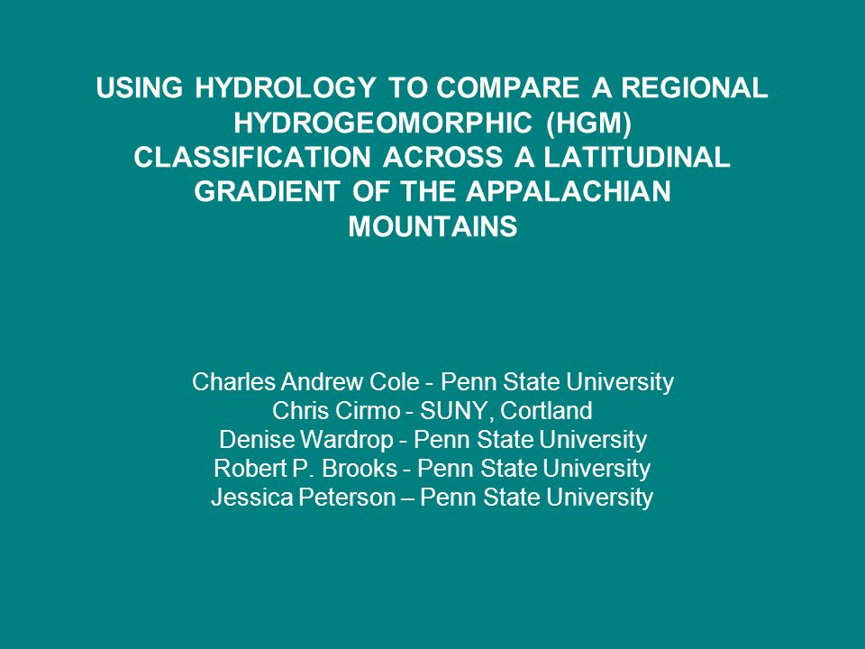 USING HYDROLOGY TO COMPARE A REGIONAL HYDROGEOMORPHIC (HGM) CLASSIFICATION ACROSS A LATITUDINAL GRADIENT OF THE APPALACHIAN MOUNTAINS Charles Andrew Cole - Penn State University Chris Cirmo - SUNY, Cortland Denise Wardrop - Penn State University Robert P.