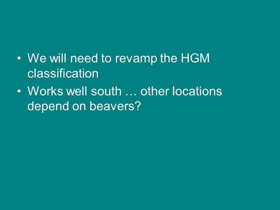 We will need to revamp the HGM classification Works well south … other locations depend on beavers?