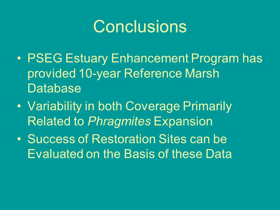 Conclusions PSEG Estuary Enhancement Program has provided 10-year Reference Marsh Database Variability in both Coverage Primarily Related to Phragmites Expansion Success of Restoration Sites can be Evaluated on the Basis of these Data