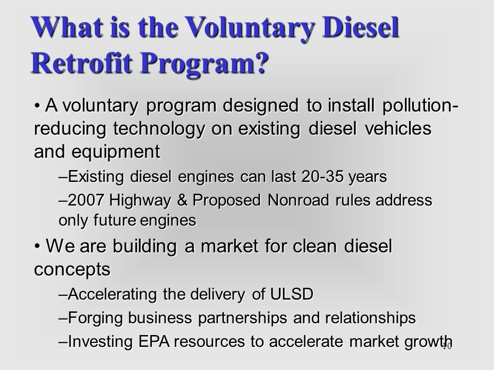 10 What is the Voluntary Diesel Retrofit Program? A voluntary program designed to install pollution- reducing technology on existing diesel vehicles a