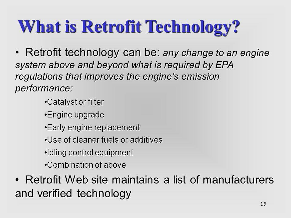 15 What is Retrofit Technology? Retrofit technology can be: any change to an engine system above and beyond what is required by EPA regulations that i