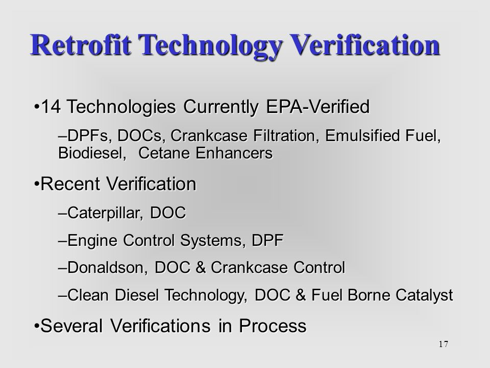 17 14 Technologies Currently EPA-Verified14 Technologies Currently EPA-Verified –DPFs, DOCs, Crankcase Filtration, Emulsified Fuel, Biodiesel, Cetane Enhancers Recent VerificationRecent Verification –Caterpillar, DOC –Engine Control Systems, DPF –Donaldson, DOC & Crankcase Control –Clean Diesel Technology, DOC & Fuel Borne Catalyst Several Verifications in ProcessSeveral Verifications in Process Retrofit Technology Verification