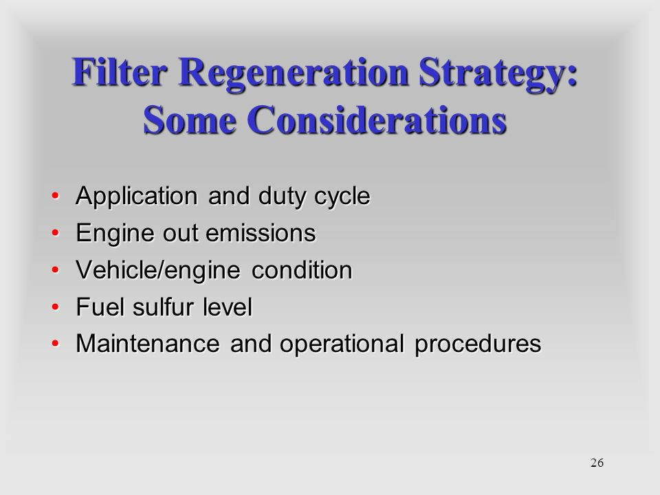 26 Filter Regeneration Strategy: Some Considerations Application and duty cycleApplication and duty cycle Engine out emissionsEngine out emissions Veh