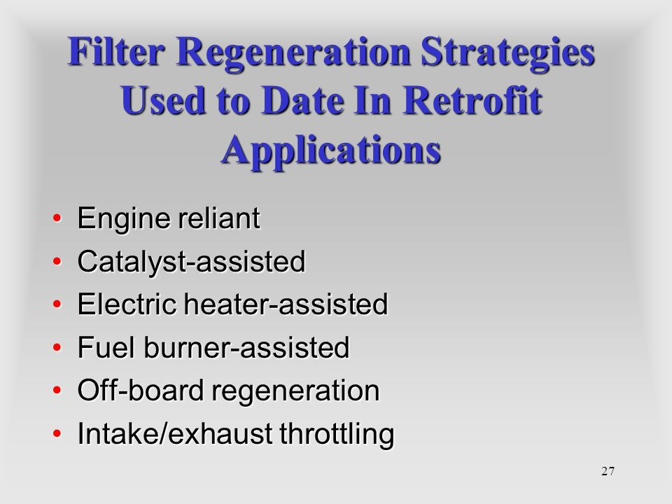 27 Filter Regeneration Strategies Used to Date In Retrofit Applications Engine reliantEngine reliant Catalyst-assistedCatalyst-assisted Electric heate