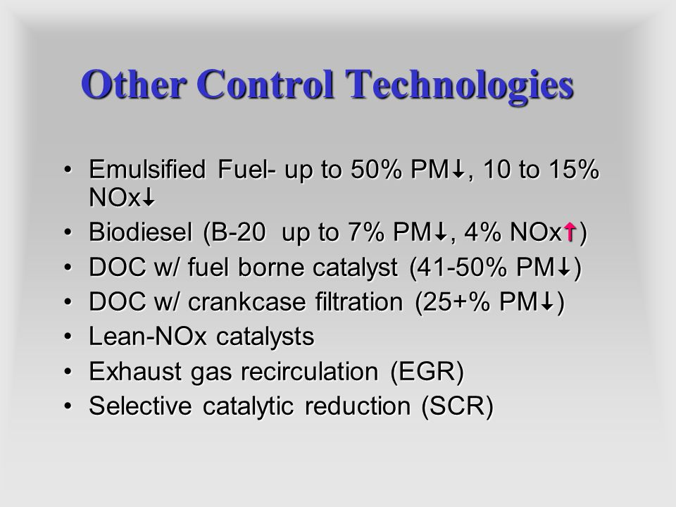 Other Control Technologies Emulsified Fuel- up to 50% PM, 10 to 15% NOxEmulsified Fuel- up to 50% PM, 10 to 15% NOx Biodiesel (B-20 up to 7% PM, 4% NO