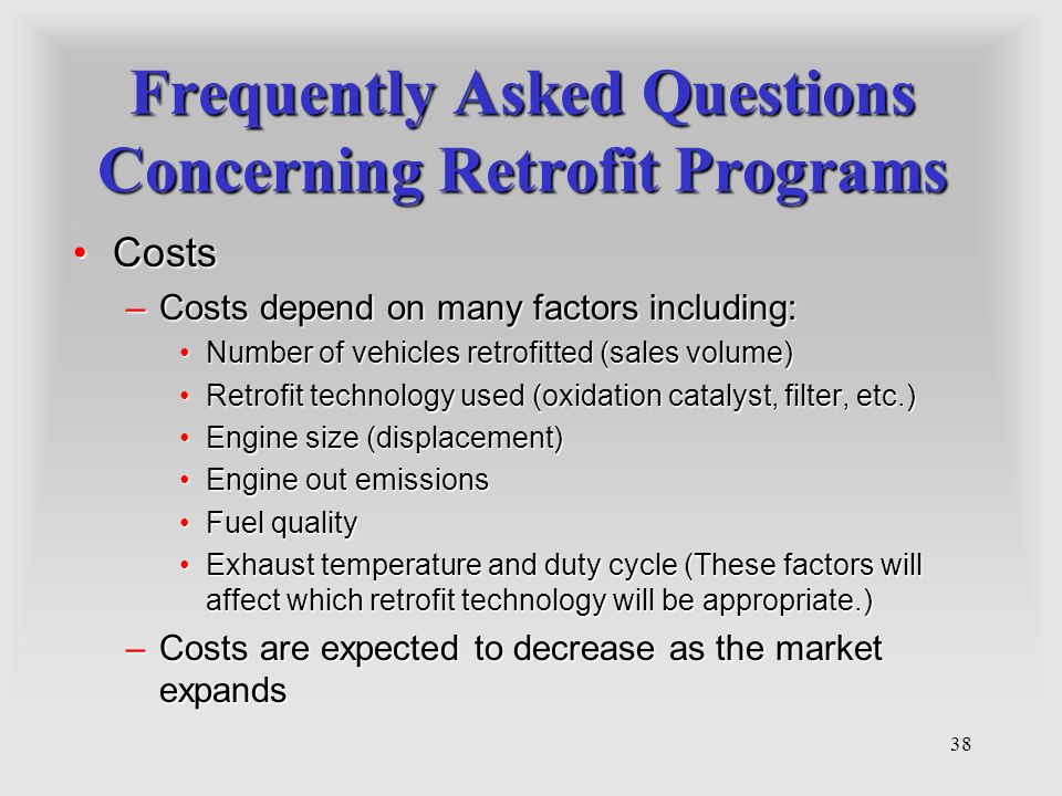 38 Frequently Asked Questions Concerning Retrofit Programs CostsCosts –Costs depend on many factors including: Number of vehicles retrofitted (sales volume)Number of vehicles retrofitted (sales volume) Retrofit technology used (oxidation catalyst, filter, etc.)Retrofit technology used (oxidation catalyst, filter, etc.) Engine size (displacement)Engine size (displacement) Engine out emissionsEngine out emissions Fuel qualityFuel quality Exhaust temperature and duty cycle (These factors will affect which retrofit technology will be appropriate.)Exhaust temperature and duty cycle (These factors will affect which retrofit technology will be appropriate.) –Costs are expected to decrease as the market expands
