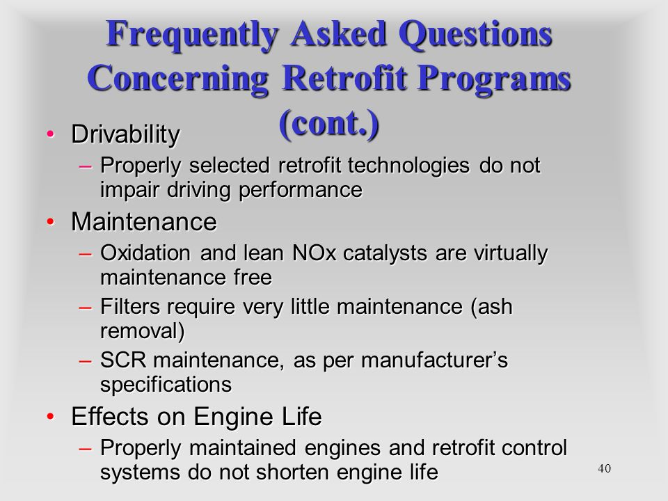 40 Frequently Asked Questions Concerning Retrofit Programs (cont.) DrivabilityDrivability –Properly selected retrofit technologies do not impair drivi