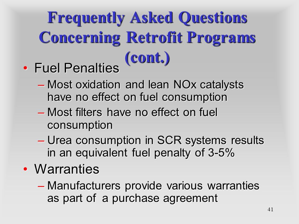41 Frequently Asked Questions Concerning Retrofit Programs (cont.) Fuel PenaltiesFuel Penalties –Most oxidation and lean NOx catalysts have no effect