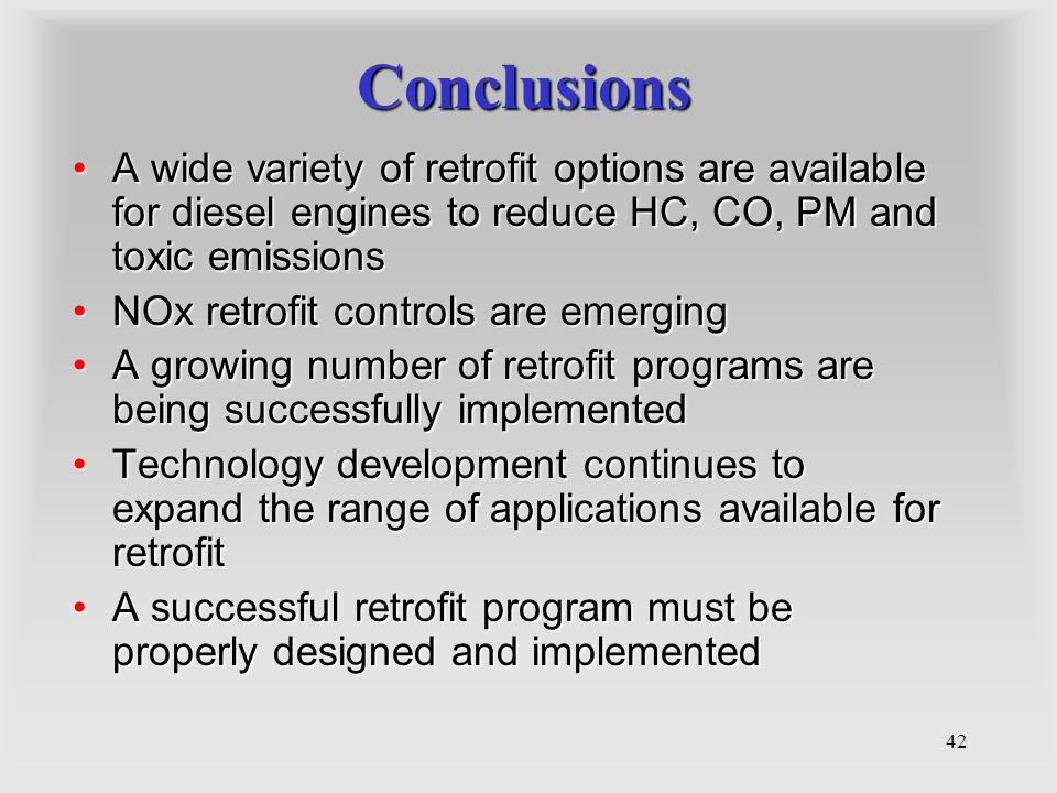 42 Conclusions A wide variety of retrofit options are available for diesel engines to reduce HC, CO, PM and toxic emissionsA wide variety of retrofit options are available for diesel engines to reduce HC, CO, PM and toxic emissions NOx retrofit controls are emergingNOx retrofit controls are emerging A growing number of retrofit programs are being successfully implementedA growing number of retrofit programs are being successfully implemented Technology development continues to expand the range of applications available for retrofitTechnology development continues to expand the range of applications available for retrofit A successful retrofit program must be properly designed and implementedA successful retrofit program must be properly designed and implemented