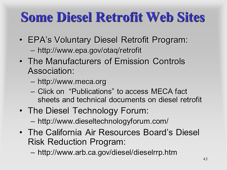 43 Some Diesel Retrofit Web Sites EPAs Voluntary Diesel Retrofit Program:EPAs Voluntary Diesel Retrofit Program: –http://www.epa.gov/otaq/retrofit The